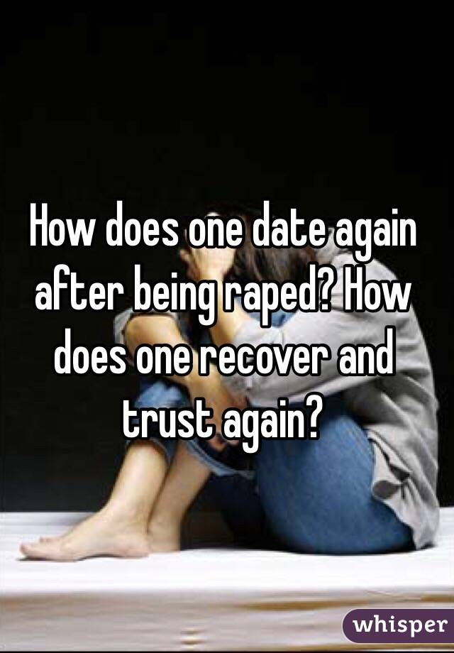 How does one date again after being raped? How does one recover and trust again?