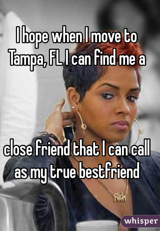 I hope when I move to Tampa, FL I can find me a     close friend that I can call as my true bestfriend