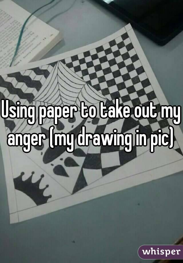 Using paper to take out my anger (my drawing in pic)