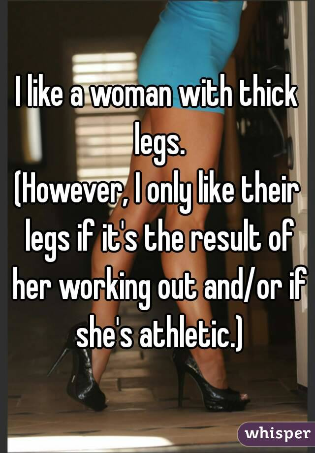 I like a woman with thick legs. (However, I only like their legs if it's the result of her working out and/or if she's athletic.)