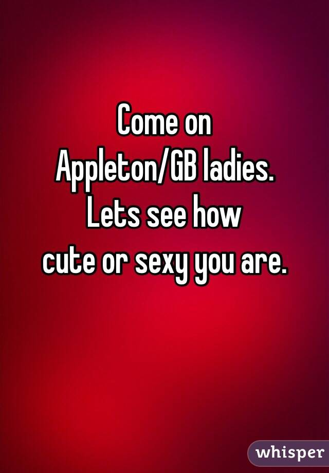 Come on  Appleton/GB ladies.  Lets see how  cute or sexy you are.