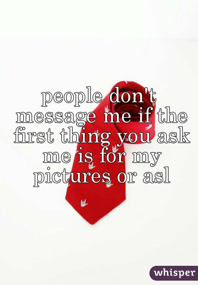 people don't message me if the first thing you ask me is for my pictures or asl