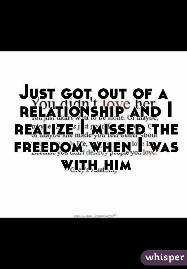 Just got out of a relationship and I realize I missed the freedom when I was with him