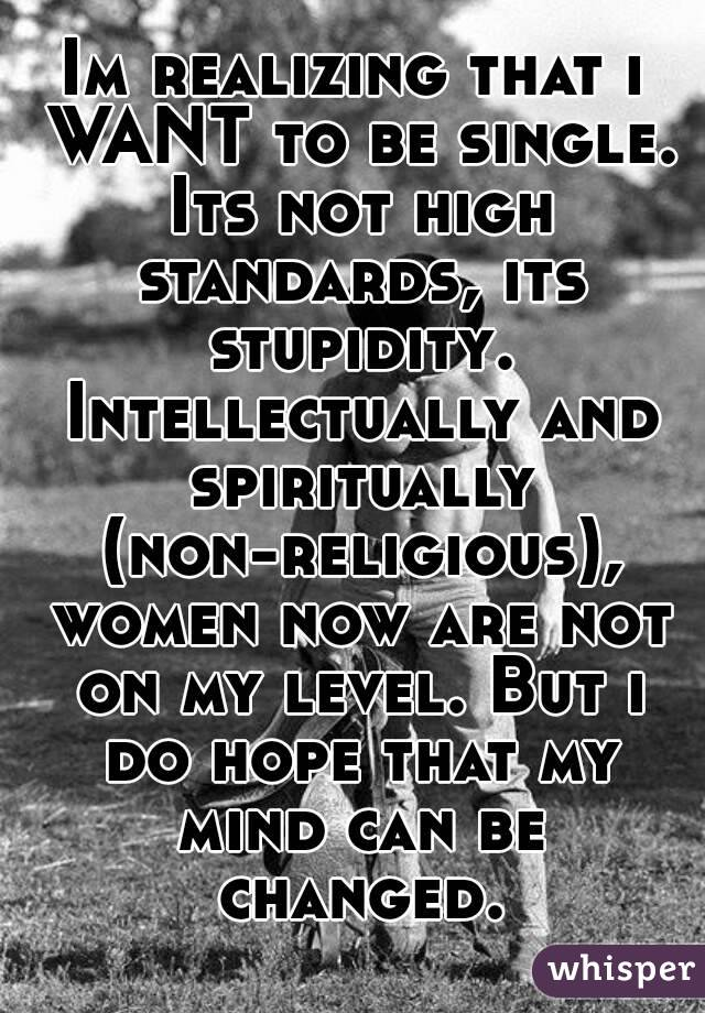 Im realizing that i WANT to be single. Its not high standards, its stupidity. Intellectually and spiritually (non-religious), women now are not on my level. But i do hope that my mind can be changed.