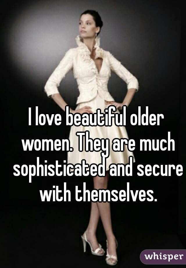 I love beautiful older women. They are much sophisticated and secure with themselves.