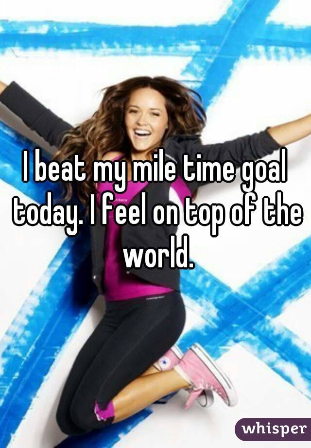 I beat my mile time goal today. I feel on top of the world.