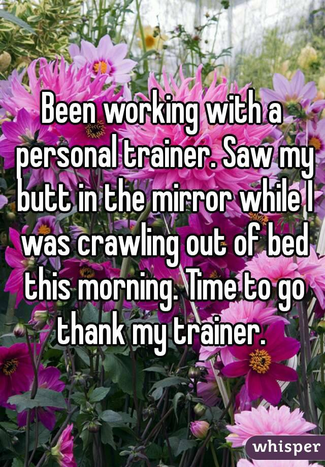 Been working with a personal trainer. Saw my butt in the mirror while I was crawling out of bed this morning. Time to go thank my trainer.