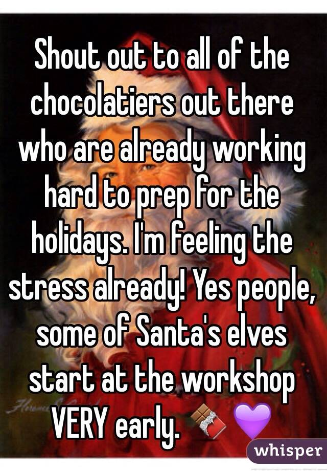 Shout out to all of the chocolatiers out there who are already working hard to prep for the holidays. I'm feeling the stress already! Yes people, some of Santa's elves start at the workshop VERY early. 🍫💜