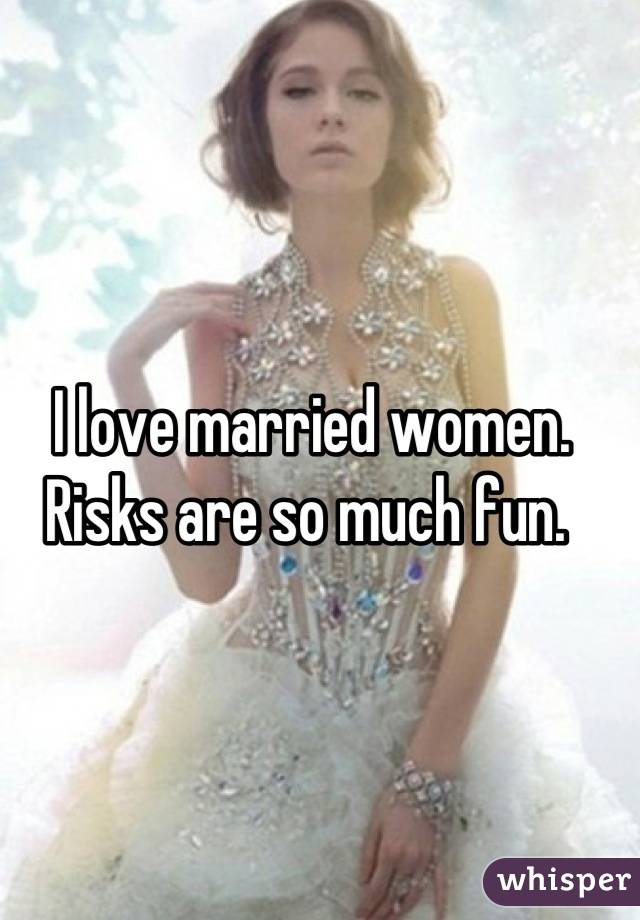 I love married women.  Risks are so much fun.