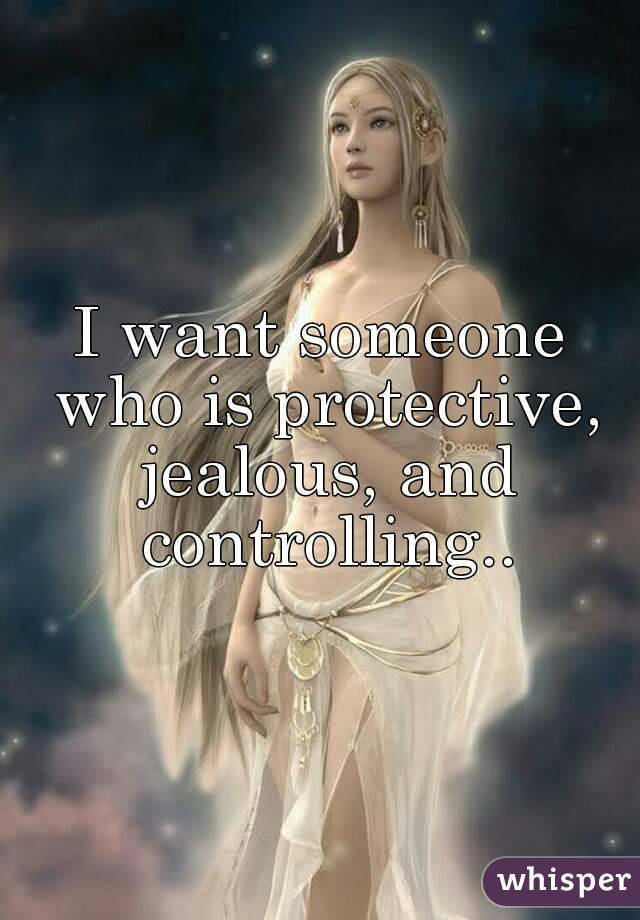 I want someone who is protective, jealous, and controlling..