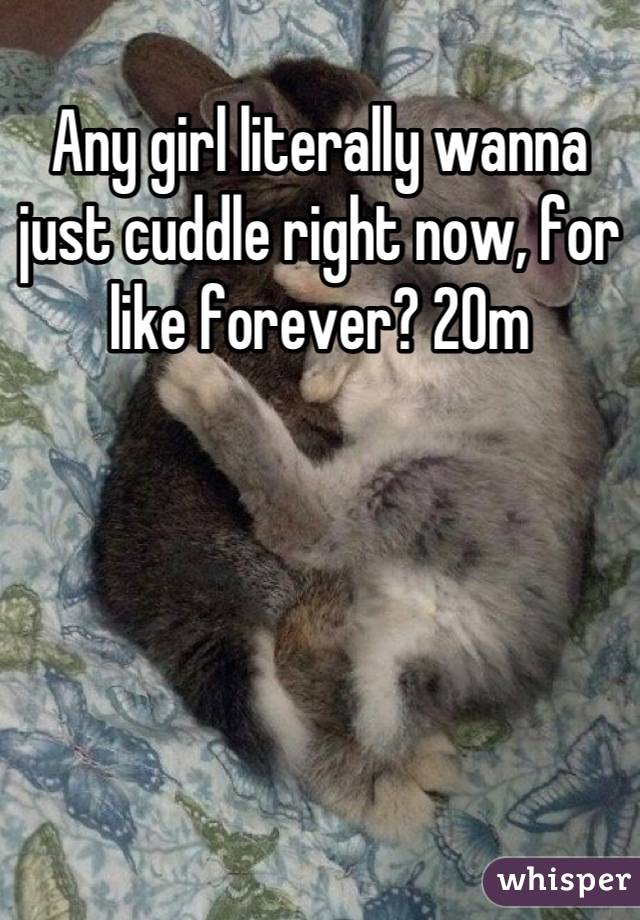 Any girl literally wanna just cuddle right now, for like forever? 20m