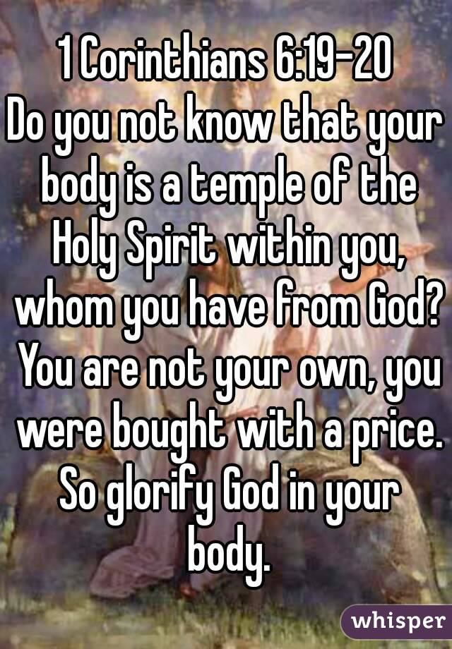 1 Corinthians 6:19-20 Do you not know that your body is a temple of the Holy Spirit within you, whom you have from God? You are not your own, you were bought with a price. So glorify God in your body.