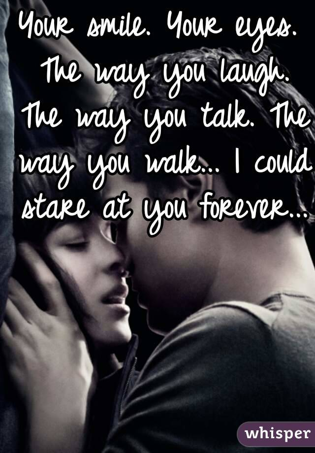 Your smile. Your eyes. The way you laugh. The way you talk. The way you walk... I could stare at you forever...