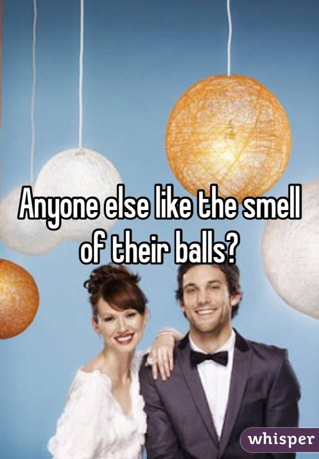 Anyone else like the smell of their balls?