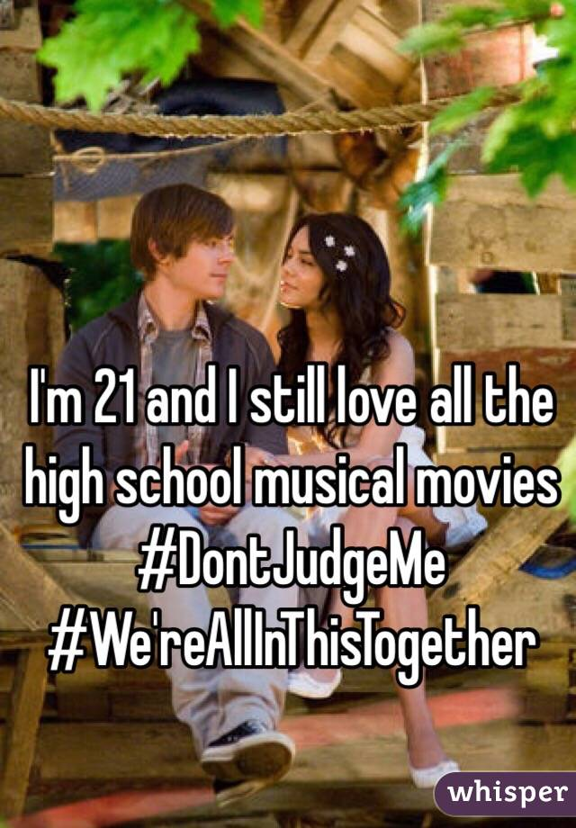 I'm 21 and I still love all the high school musical movies #DontJudgeMe #We'reAllInThisTogether