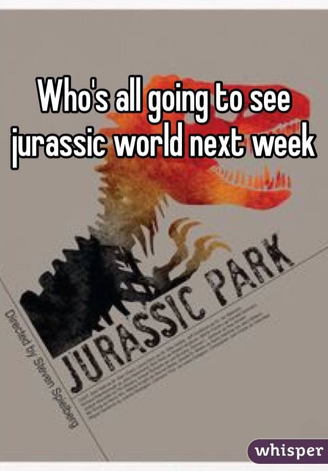 Who's all going to see jurassic world next week