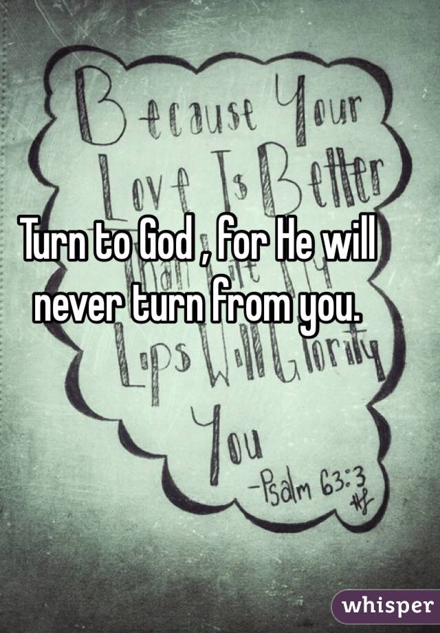 Turn to God , for He will never turn from you.