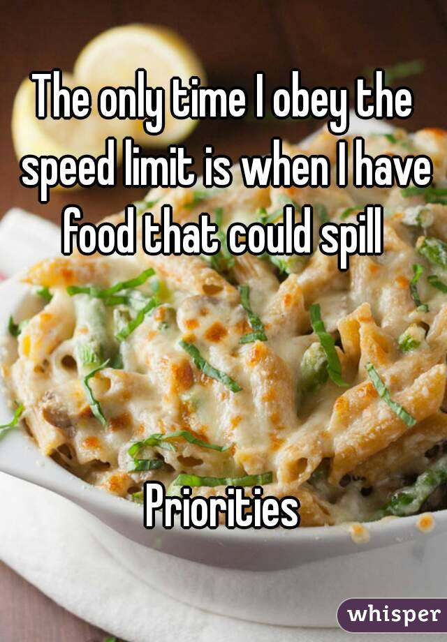 The only time I obey the speed limit is when I have food that could spill     Priorities