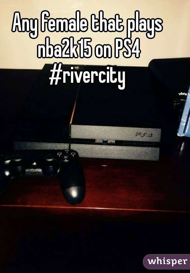 Any female that plays nba2k15 on PS4 #rivercity