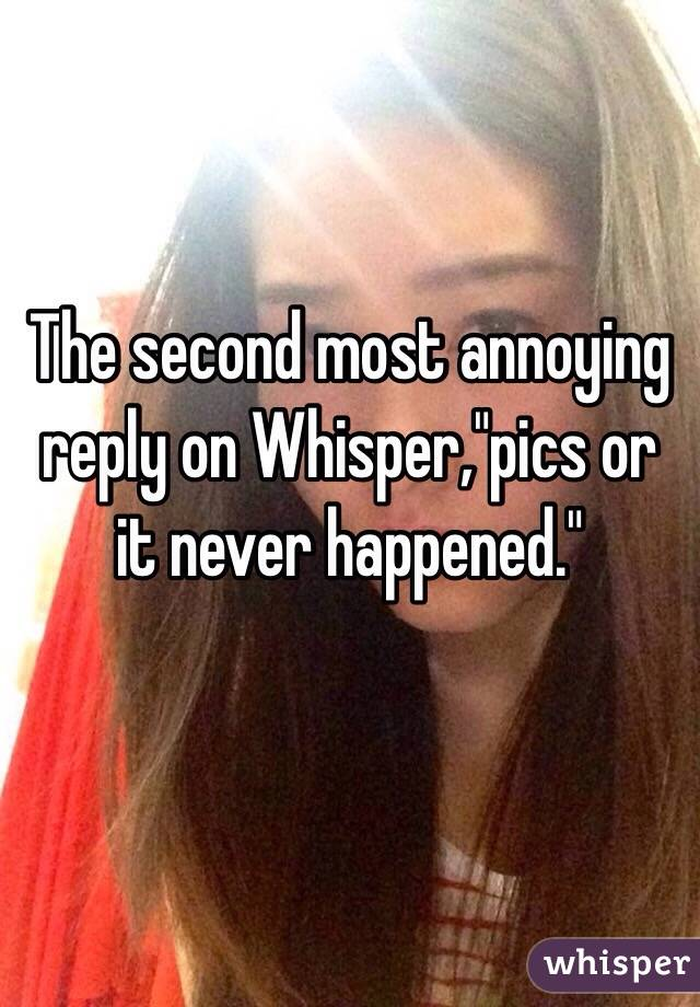"""The second most annoying reply on Whisper,""""pics or it never happened."""""""