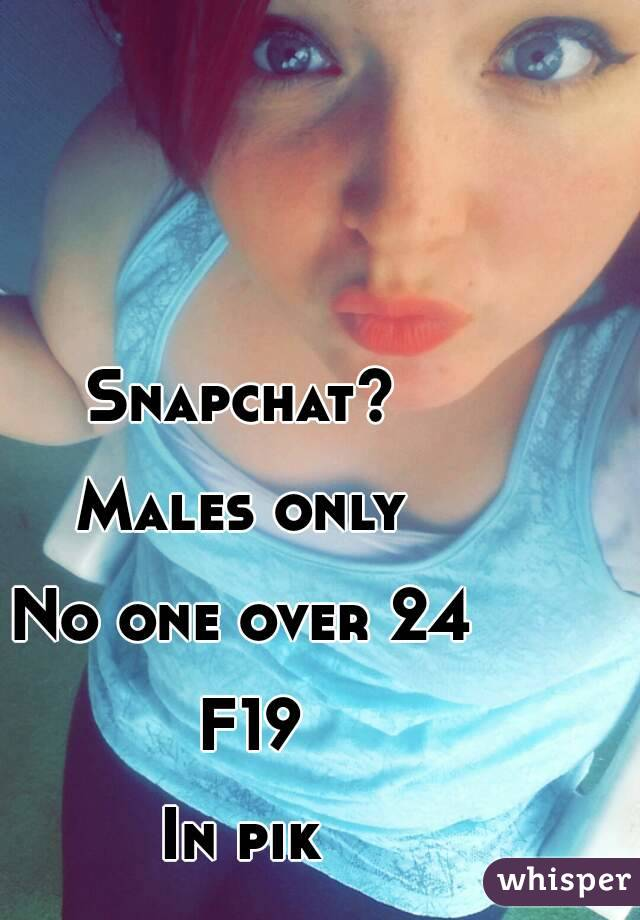 Snapchat?   Males only   No one over 24   F19  In pik
