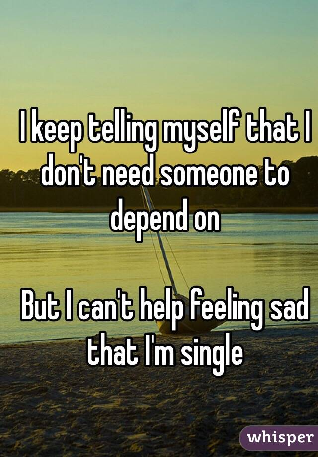 I keep telling myself that I don't need someone to depend on  But I can't help feeling sad that I'm single
