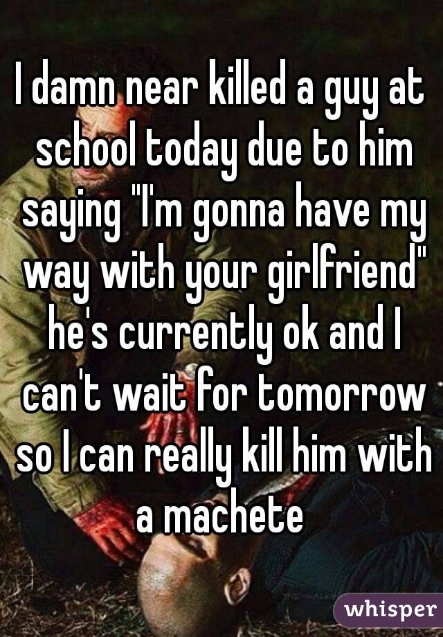 """I damn near killed a guy at school today due to him saying """"I'm gonna have my way with your girlfriend"""" he's currently ok and I can't wait for tomorrow so I can really kill him with a machete"""