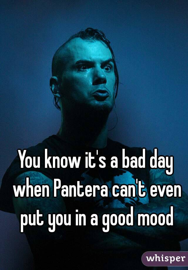 You know it's a bad day when Pantera can't even put you in a good mood