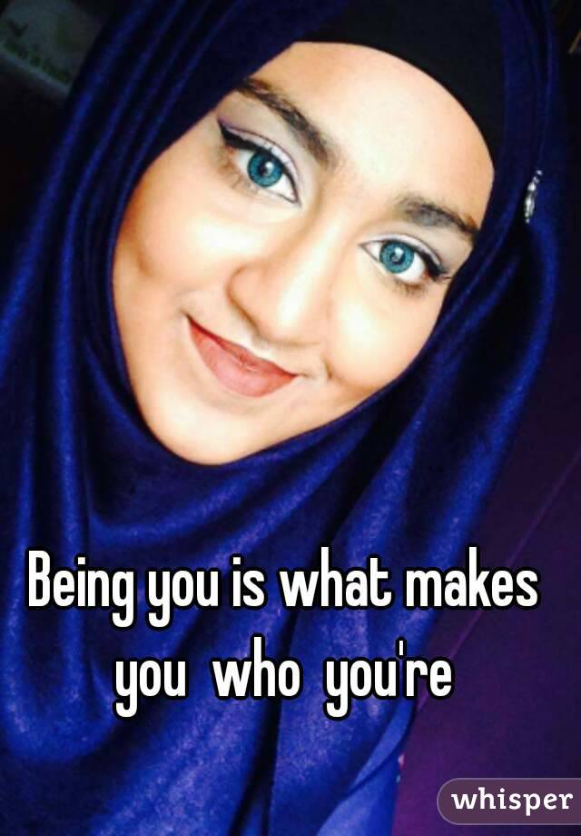 Being you is what makes you  who  you're