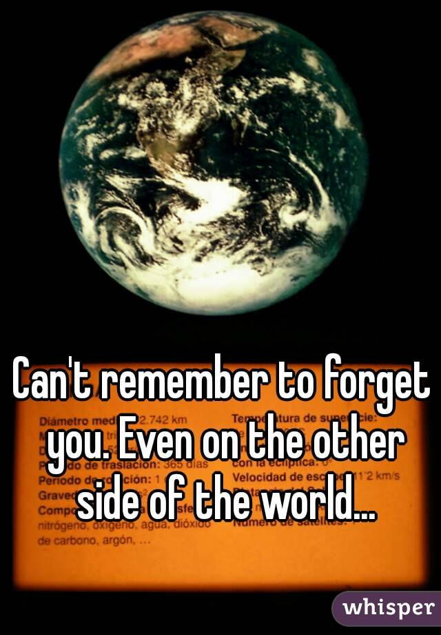 Can't remember to forget you. Even on the other side of the world...