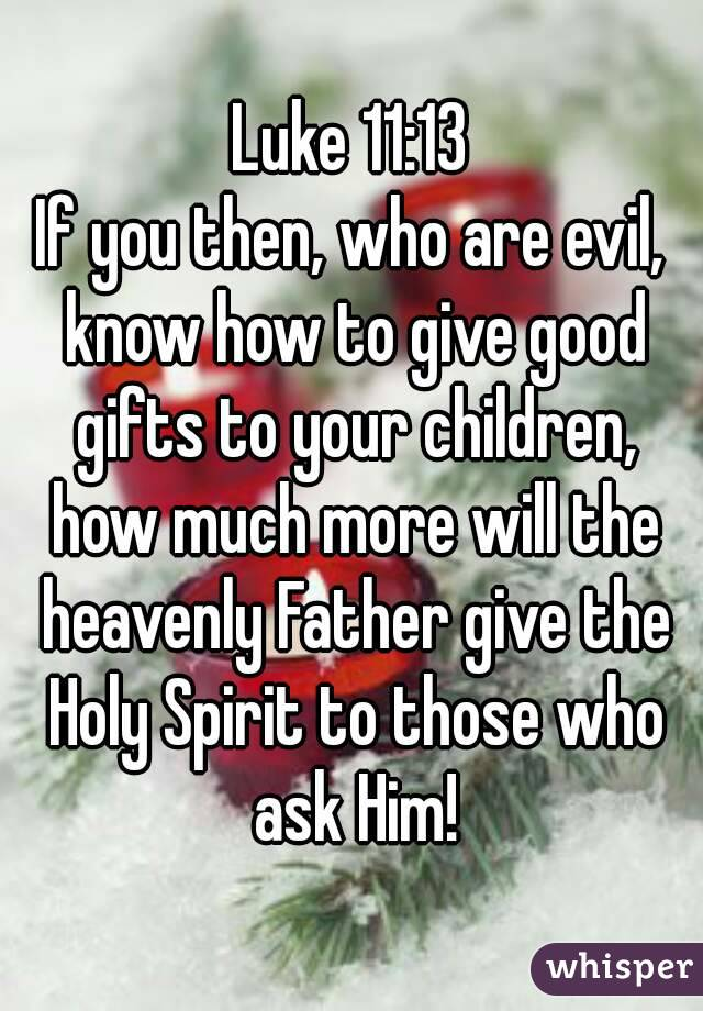 Luke 11:13 If you then, who are evil, know how to give good gifts to your children, how much more will the heavenly Father give the Holy Spirit to those who ask Him!