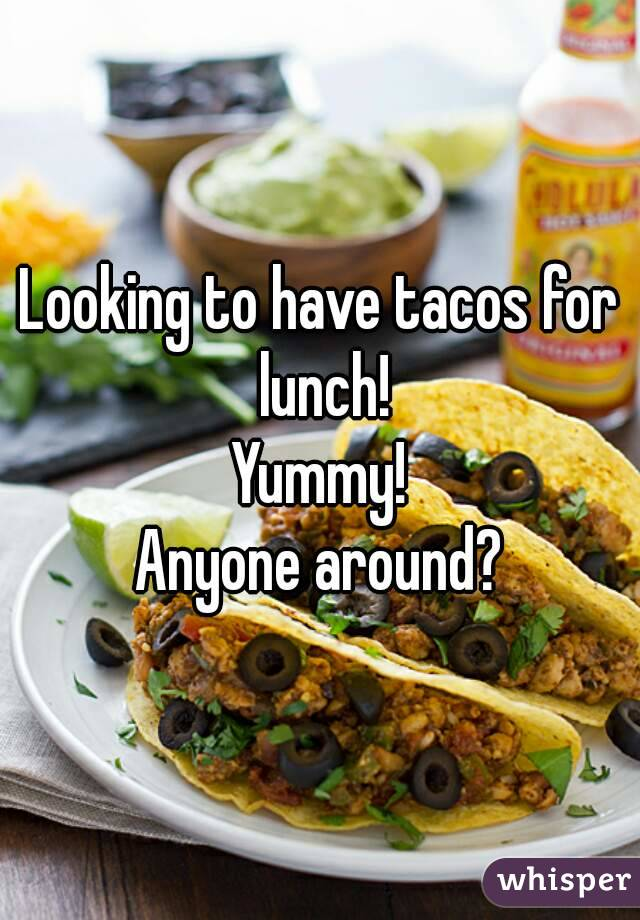 Looking to have tacos for lunch! Yummy! Anyone around?