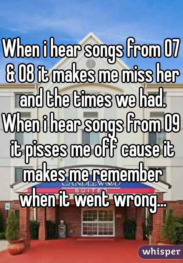 When i hear songs from 07 & 08 it makes me miss her and the times we had. When i hear songs from 09 it pisses me off cause it makes me remember when it went wrong...