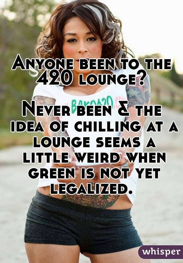 Anyone been to the 420 lounge?   Never been & the idea of chilling at a lounge seems a little weird when green is not yet legalized.