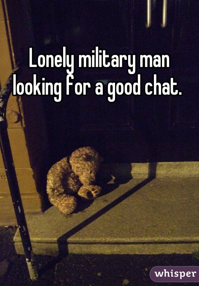 Lonely military man looking for a good chat.
