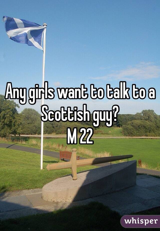 Any girls want to talk to a Scottish guy? M 22