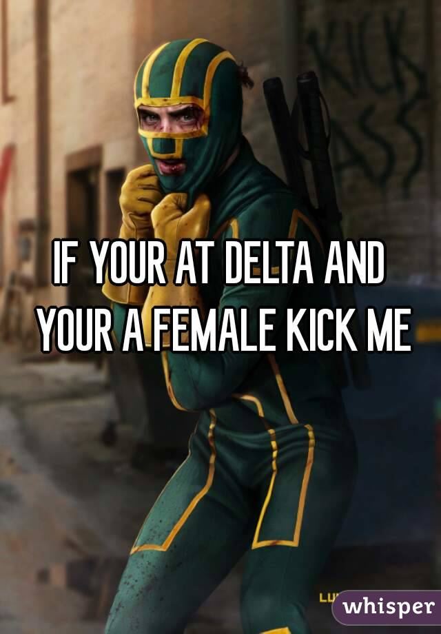 IF YOUR AT DELTA AND YOUR A FEMALE KICK ME