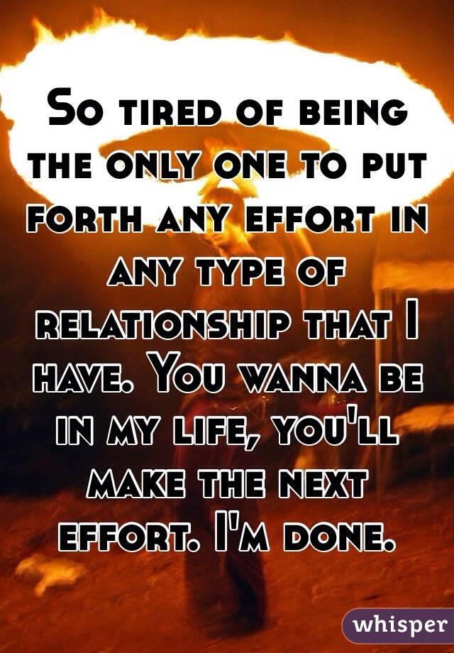 So tired of being the only one to put forth any effort in any type of relationship that I have. You wanna be in my life, you'll make the next effort. I'm done.