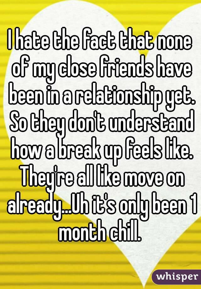 I hate the fact that none of my close friends have been in a relationship yet. So they don't understand how a break up feels like. They're all like move on already...Uh it's only been 1 month chill.