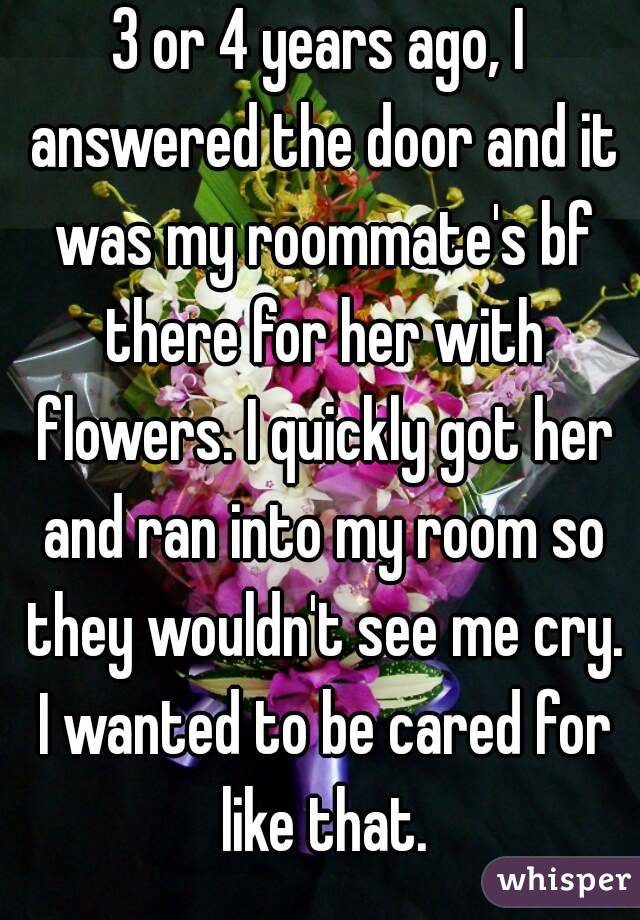 3 or 4 years ago, I answered the door and it was my roommate's bf there for her with flowers. I quickly got her and ran into my room so they wouldn't see me cry. I wanted to be cared for like that.