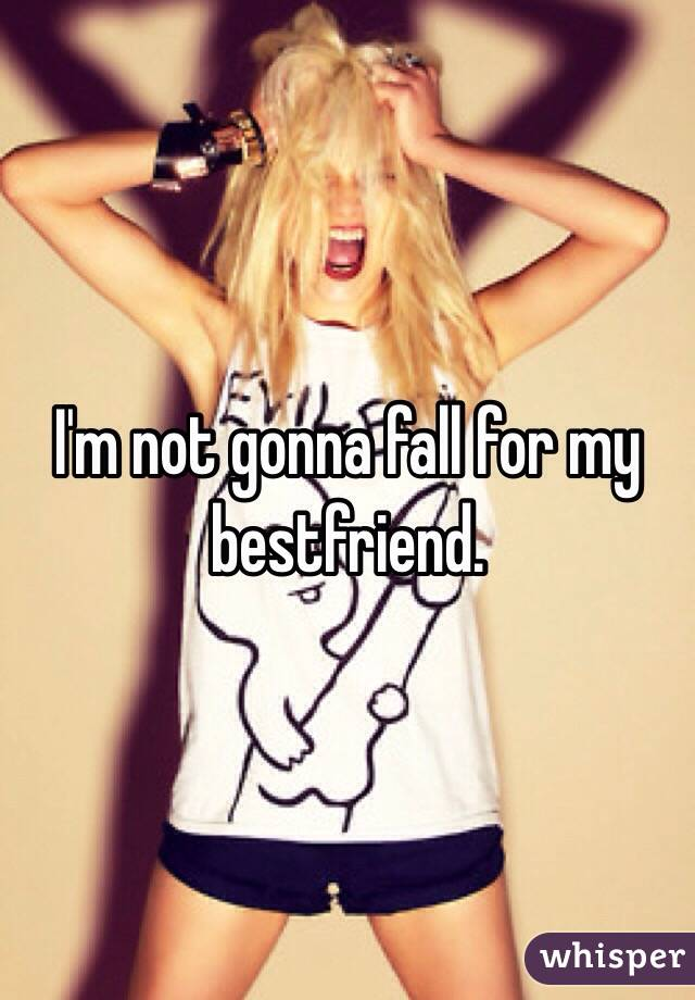 I'm not gonna fall for my bestfriend.