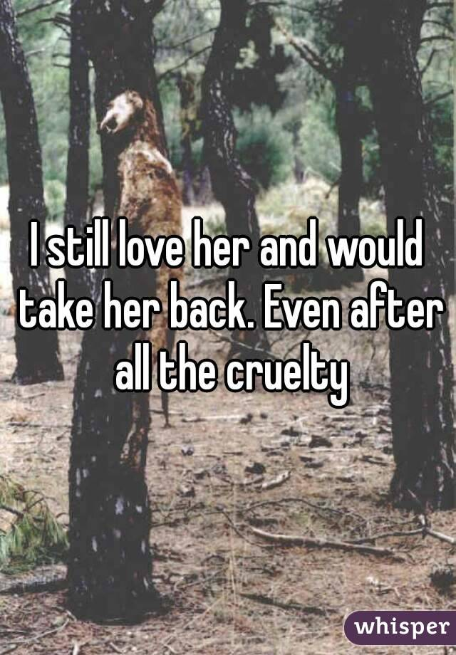 I still love her and would take her back. Even after all the cruelty