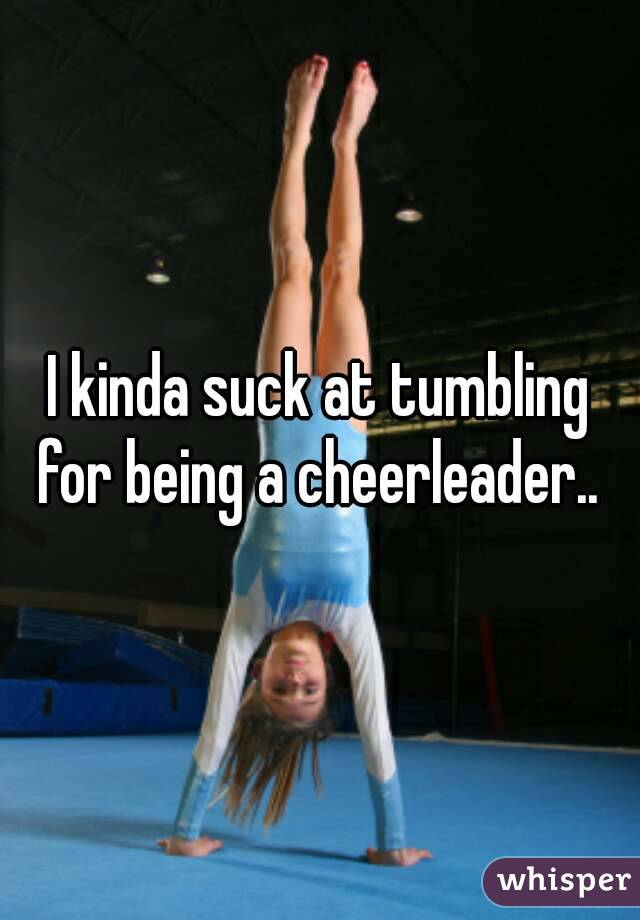 I kinda suck at tumbling for being a cheerleader..