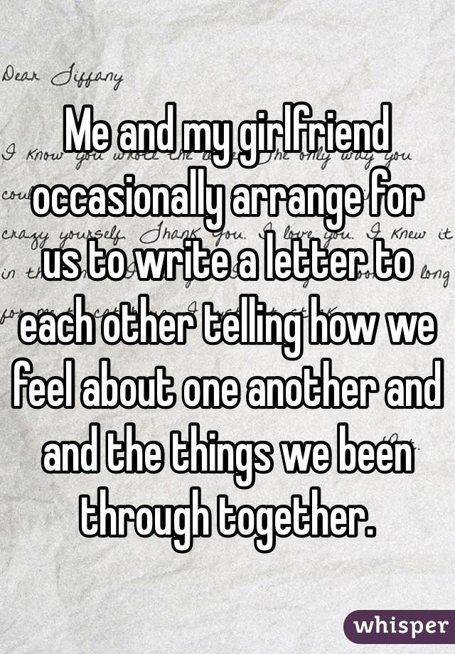Me and my girlfriend occasionally arrange for us to write a letter to each other telling how we feel about one another and and the things we been through together.