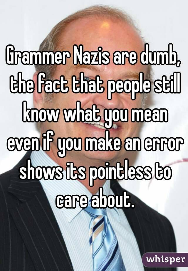Grammer Nazis are dumb, the fact that people still know what you mean even if you make an error shows its pointless to care about.
