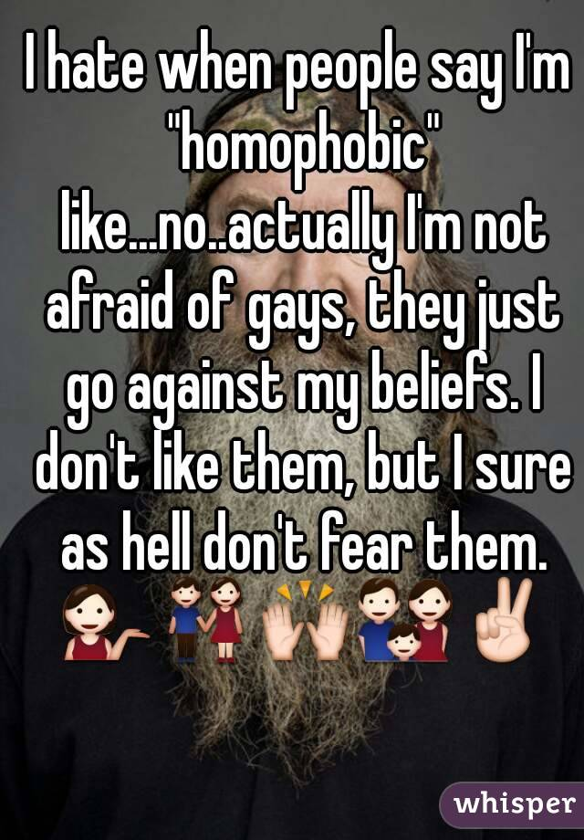 """I hate when people say I'm """"homophobic"""" like...no..actually I'm not afraid of gays, they just go against my beliefs. I don't like them, but I sure as hell don't fear them. 💁👫🙌👪✌"""