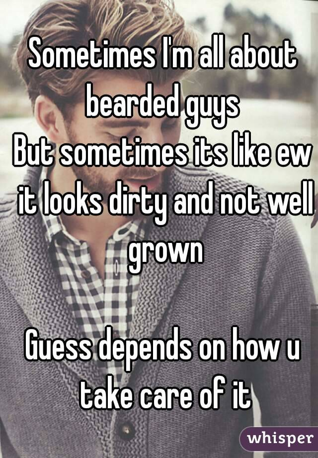 Sometimes I'm all about bearded guys  But sometimes its like ew it looks dirty and not well grown  Guess depends on how u take care of it