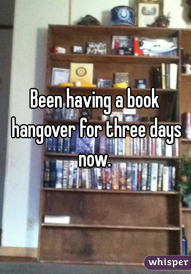 Been having a book hangover for three days now.