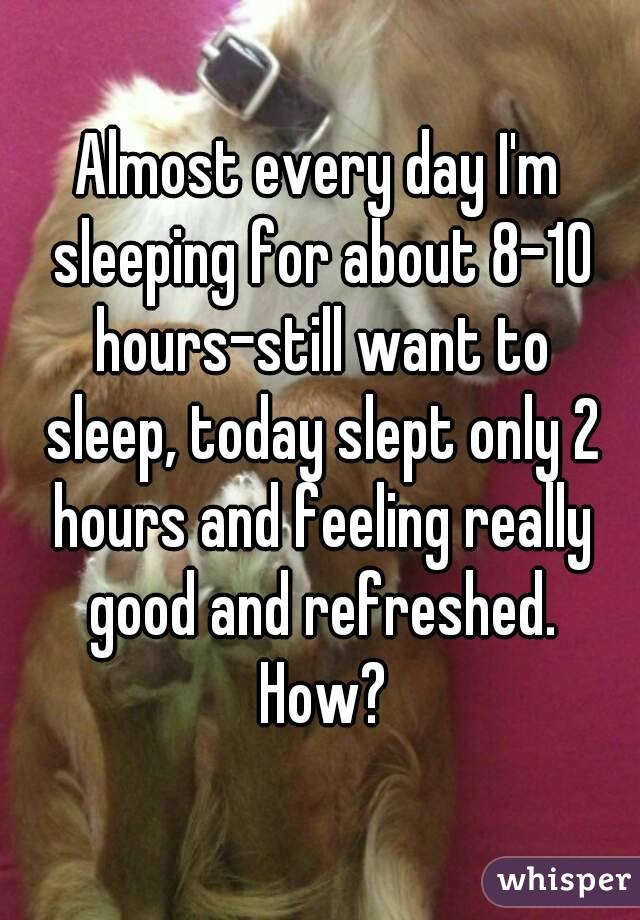 Almost every day I'm sleeping for about 8-10 hours-still want to sleep, today slept only 2 hours and feeling really good and refreshed. How?