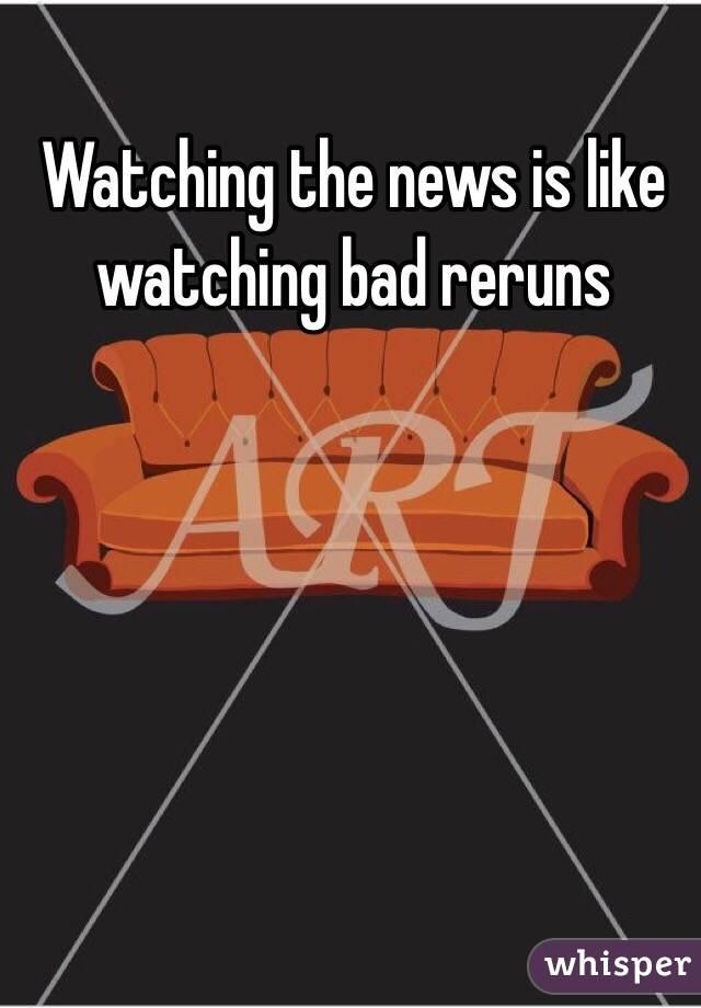 Watching the news is like watching bad reruns